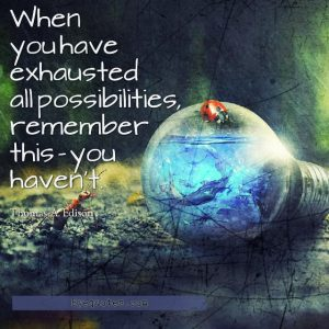 "Quote from Byequotes.com - ""When you have exhausted all possibilities, remember this - you haven't"". - Thomas A. Edison"