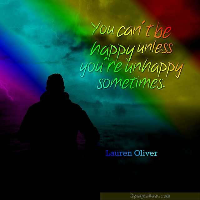 "Quote from Byequotes.com - ""You can't be happy unless you are unhappy sometimes"". - Lauren Oliver"