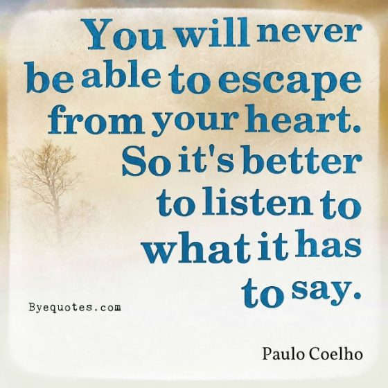 """Quote from Byequotes.com - """"You will never be able to escape from your heart. So it's better to listen to what it has to say"""". - Paulo Coelho"""