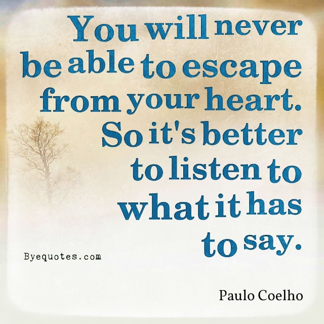 "Quote from Byequotes.com - ""You will never be able to escape from your heart. So it's better to listen to what it has to say"". - Paulo Coelho"