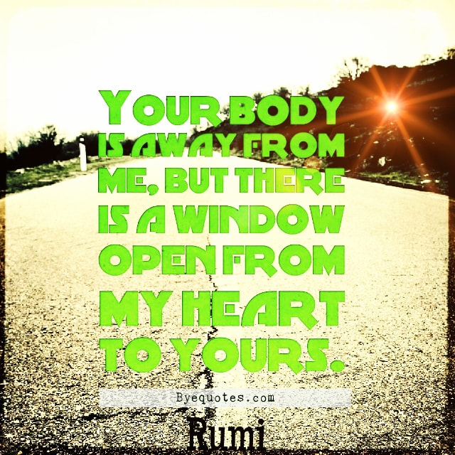 "Quote from Byequotes.com - ""Your body is away from me, but there is a window open from my heart to yours"". - Rumi"