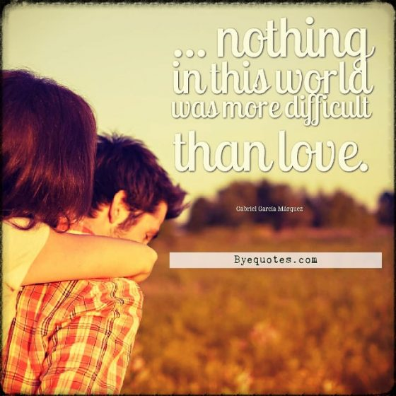 """Quote from Byequotes.com - """"... nothing in this world was more difficult than love"""". - Gabriel García Márquez"""