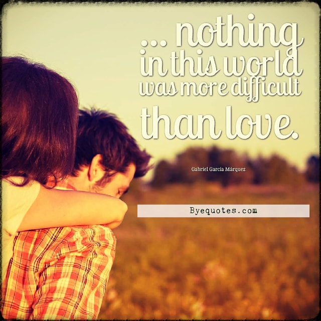 "Quote from Byequotes.com - ""... nothing in this world was more difficult than love"". - Gabriel García Márquez"