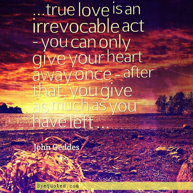 "Quote from Byequotes.com - ""...true love is an irrevocable act - you can only give your heart away once - after that, you give as much as you have left ..."" - John Geddes"