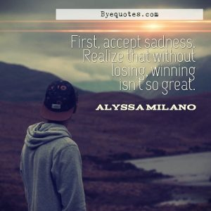 """Quote from Byequotes.com - """"First, accept sadness. Realize that without losing, winning isn't so great"""". - Alyssa Milano"""