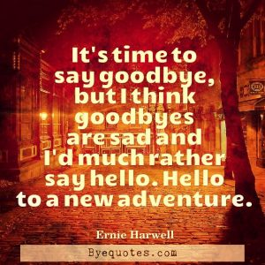 "Quote from Byequotes.com - ""It's time to say goodbye, but I think goodbyes are sad and I'd much rather say hello. Hello to a new adventure."" – Ernie Harwell"