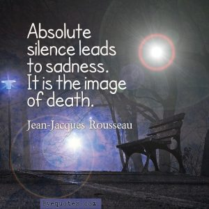 """Quote from Byequotes.com - """"Absolute silence leads to sadness. It is the image of death"""". - Jean-Jacques Rousseau"""