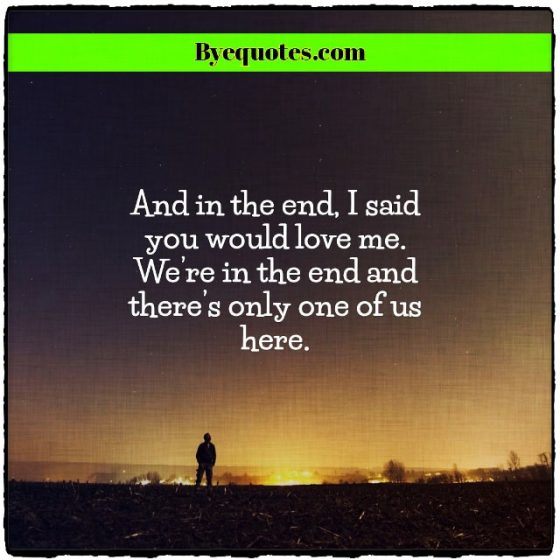 "Quote from Byequotes.com - ""And in the end, I said you would love me. We're in the end and there's only one of us here."""