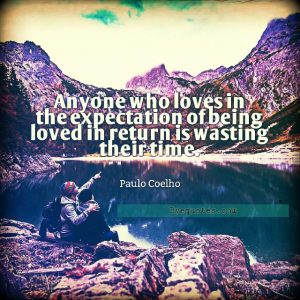 """Quote from Byequotes.com - """"Anyone who loves in the expectation of being loved in return is wasting their time"""". - Paulo Coelho"""