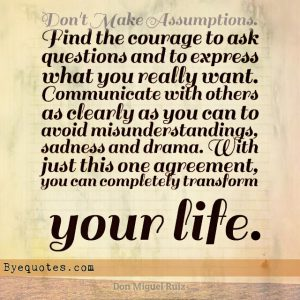 """Quote from Byequotes.com - """"Don't Make Assumptions. Find the courage to ask questions and to express what you really want. Communicate with others as clearly as you can to avoid misunderstandings, sadness and drama. With just this one agreement, you can completely transform your life"""". - Don Miguel Ruiz"""