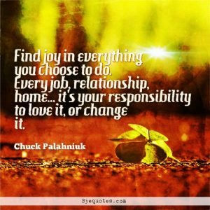 """Quote from Byequotes.com -""""Find joy in everything you choose to do. Every job, relationship, home... it's your responsibility to love it, or change it"""". - Chuck Palahniuk"""