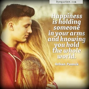 "Quote from Byequotes.com - ""Happiness is holding someone in your arms and knowing you hold the whole world"". - Orhan Pamuk"