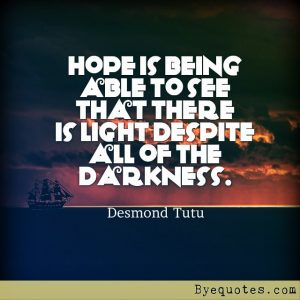 """Quote from Byequotes.com - """"Hope is being able to see that there is light despite all of the darkness"""". - Desmond Tutu"""