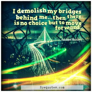 "Quote from Byequotes.com - ""I demolish my bridges behind me...then there is no choice but to move forward"". - Fridtjof Nansen"