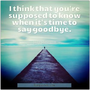 """Quote from Byequotes.com - """"I think that you're supposed to know when it's time to say goodbye"""". - Judy Sheindlin"""