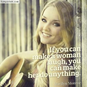 "Quote from Byequotes.com - ""If you can make a woman laugh, you can make her do anything"". - Marilyn Monroe"