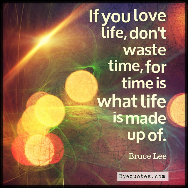 """Quote from Byequotes.com - """"If you love life, don't waste time, for time is what life is made up of"""". - Bruce Lee"""