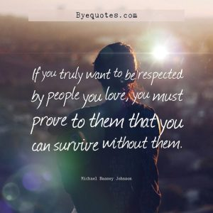 """Quote from Byequotes.com - """"If you truly want to be respected by people you love, you must prove to them that you can survive without them"""". - Michael Bassey Johnson"""
