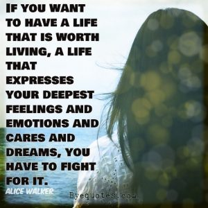 """Quote from Byequotes.com - """"If you want to have a life that is worth living, a life that expresses your deepest feelings and emotions and cares and dreams, you have to fight for it"""". - Alice Walker"""