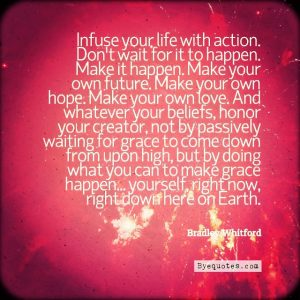 """Quote from Byequotes.com - """"Infuse your life with action. Don't wait for it to happen. Make it happen. Make your own future. Make your own hope. Make your own love. And whatever your beliefs, honor your creator, not by passively waiting for grace to come down from upon high, but by doing what you can to make grace happen... yourself, right now, right down here on Earth"""". - Bradley Whitford"""
