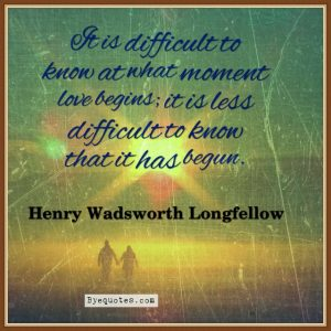 """Quote from Byequotes.com - """"It is difficult to know at what moment love begins; it is less difficult to know that it has begun"""". - Henry Wadsworth Longfellow"""