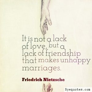 "Quote from Byequotes.com - ""It is not a lack of love, but a lack of friendship that makes unhappy marriages"". - Friedrich Nietzsche"