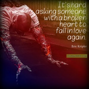 "Quote from Byequotes.com - ""It's hard asking someone with a broken heart to fall in love again"". - Eric Kripke"