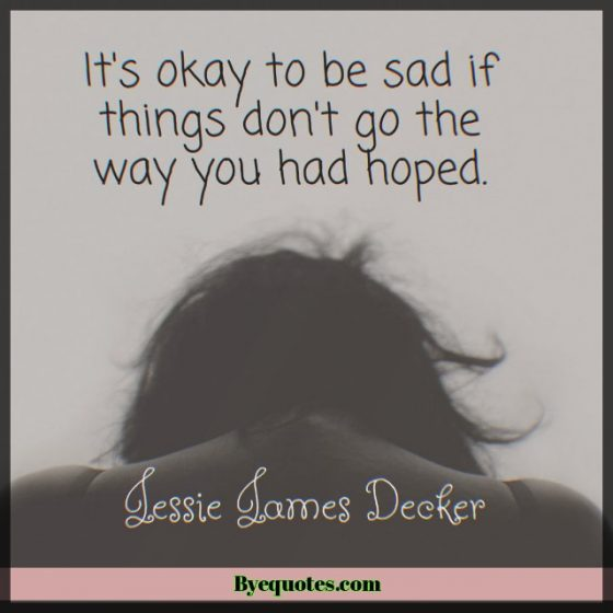 """Quote from Byequotes.com - """"It's okay to be sad if things don't go the way you had hoped."""" - Jessie James Decker"""