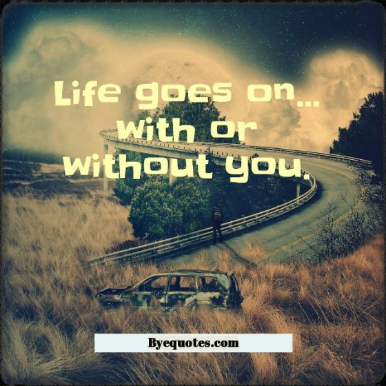"Quote from Byequotes.com - ""Life goes on... with or without you."" - Faraaz Kazi"