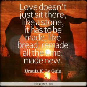 """Quote from Byequotes.com - """"Love doesn't just sit there, like a stone, it has to be made, like bread; remade all the time, made new"""". - Ursula K. Le Guin"""
