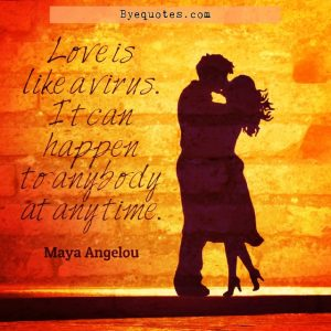 """Quote from Byequotes.com - """"Love is like a virus. It can happen to anybody at any time"""". - Maya Angelou"""