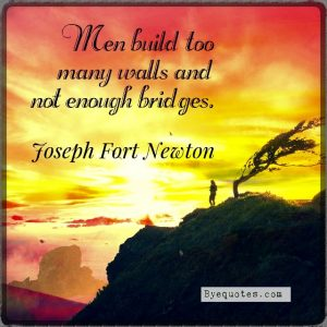 "Quote from Byequotes.com - ""Men build too many walls and not enough bridges."" - Joseph Fort Newton"