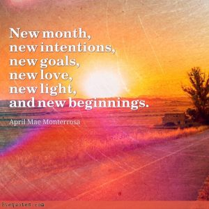 """Quote from Byequotes.com - """"New month, new intentions, new goals, new love, new light, and new beginnings"""". - April Mae Monterrosa"""