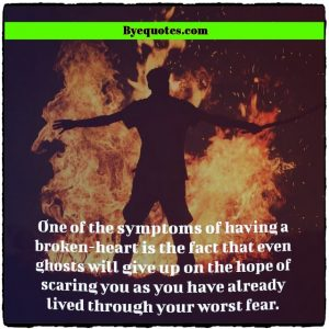 """Quote from Byequotes.com - """"One of the symptoms of having a broken-heart is the fact that even ghosts will give up on the hope of scaring you as you have already lived through your worst fear."""" - Faraaz Kazi"""