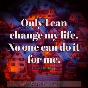 "Quote from Byequotes.com - ""Only I can change my life. No one can do it for me"". - Carol Burnett"
