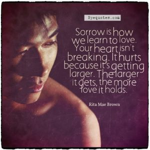 """Quote from Byequotes.com - """"Sorrow is how we learn to love. Your heart isn't breaking. It hurts because it's getting larger. The larger it gets, the more love it holds"""". - Rita Mae Brown"""