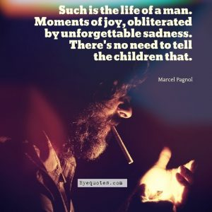 "Quote from Byequotes.com - ""Such is the life of a man. Moments of joy, obliterated by unforgettable sadness. There's no need to tell the children that"". - Marcel Pagnol"