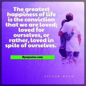 """Quote from Byequotes.com - """"The greatest happiness of life is the conviction that we are loved; loved for ourselves, or rather, loved in spite of ourselves."""" - Victor Hugo"""