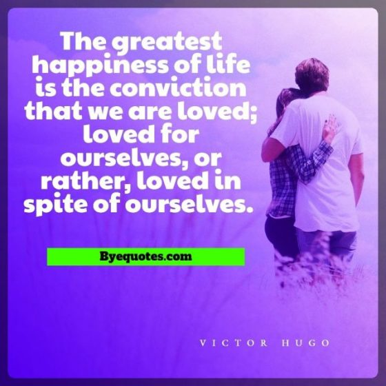"Quote from Byequotes.com - ""The greatest happiness of life is the conviction that we are loved; loved for ourselves, or rather, loved in spite of ourselves."" - Victor Hugo"