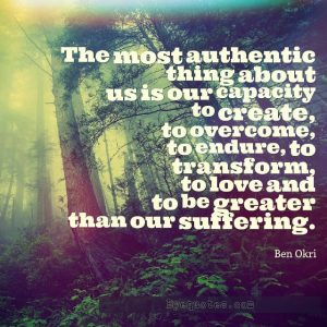 "Quote from Byequotes.com - ""The most authentic thing about us is our capacity to create, to overcome, to endure, to transform, to love and to be greater than our suffering"". - Ben Okri"