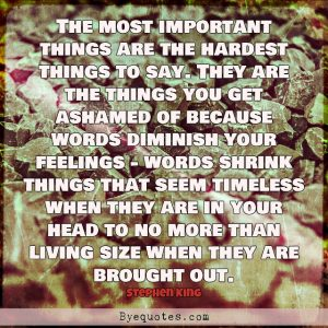 """Quote from Byequotes.com - """"The most important things are the hardest things to say. They are the things you get ashamed of because words diminish your feelings - words shrink things that seem timeless when they are in your head to no more than living size when they are brought out"""". - Stephen King"""