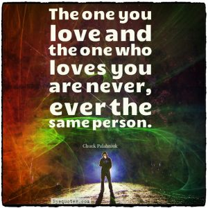 """Quote from Byequotes.com - """"The one you love and the one who loves you are never, ever the same person"""". - Chuck Palahniuk"""