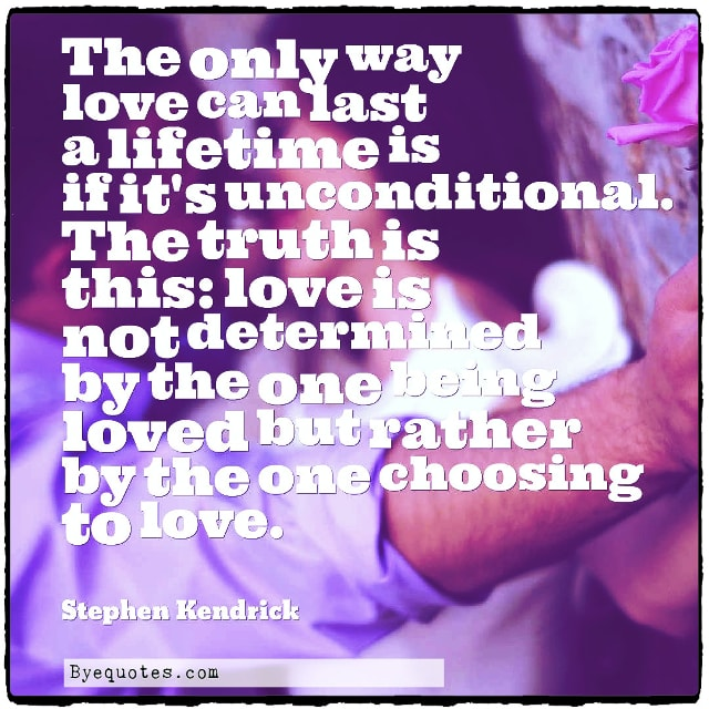 """Quote from Byequotes.com - """"The only way love can last a lifetime is if it's unconditional. The truth is this: love is not determined by the one being loved but rather by the one choosing to love"""". - Stephen Kendrick"""
