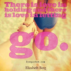 """Quote from Byequotes.com - """"There is love in holding and there is love in letting go"""". - Elizabeth Berg"""