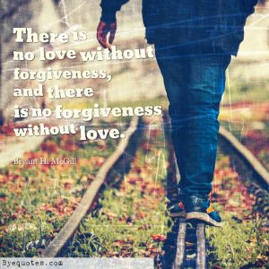 """Quote from Byequotes.com - """"There is no love without forgiveness, and there is no forgiveness without love"""". - Bryant H. McGill"""