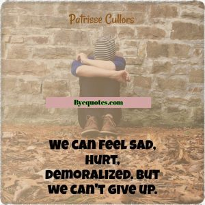 """Quote from Byequotes.com - """"We can feel sad, hurt, demoralized. But we can't give up."""" - Patrisse Cullors"""