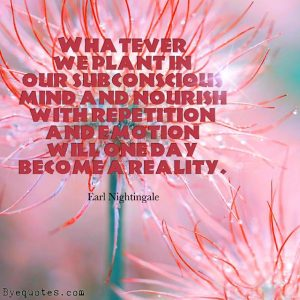 """Quote from Byequotes.com - """"Whatever we plant in our subconscious mind and nourish with repetition and emotion will one day become a reality"""". - Earl Nightingale"""