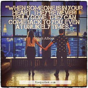 Quote from Byequotes.com - When someone is in your heart, they're never truly gone. They can come back to you, even at unlikely times. - Mitch Albom