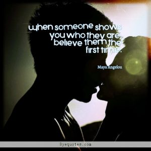 """Quote from Byequotes.com - """"When someone shows you who they are, believe them the first time"""". - Maya Angelou"""