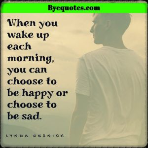 """Quote from Byequotes.com - """"When you wake up each morning, you can choose to be happy or choose to be sad."""" - Lynda Resnick"""
